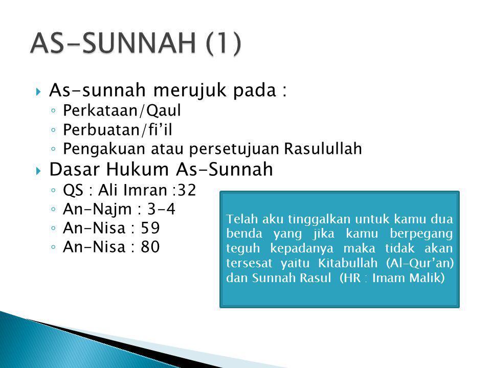  As-sunnah merujuk pada : ◦ Perkataan/Qaul ◦ Perbuatan/fi'il ◦ Pengakuan atau persetujuan Rasulullah  Dasar Hukum As-Sunnah ◦ QS : Ali Imran :32 ◦ A