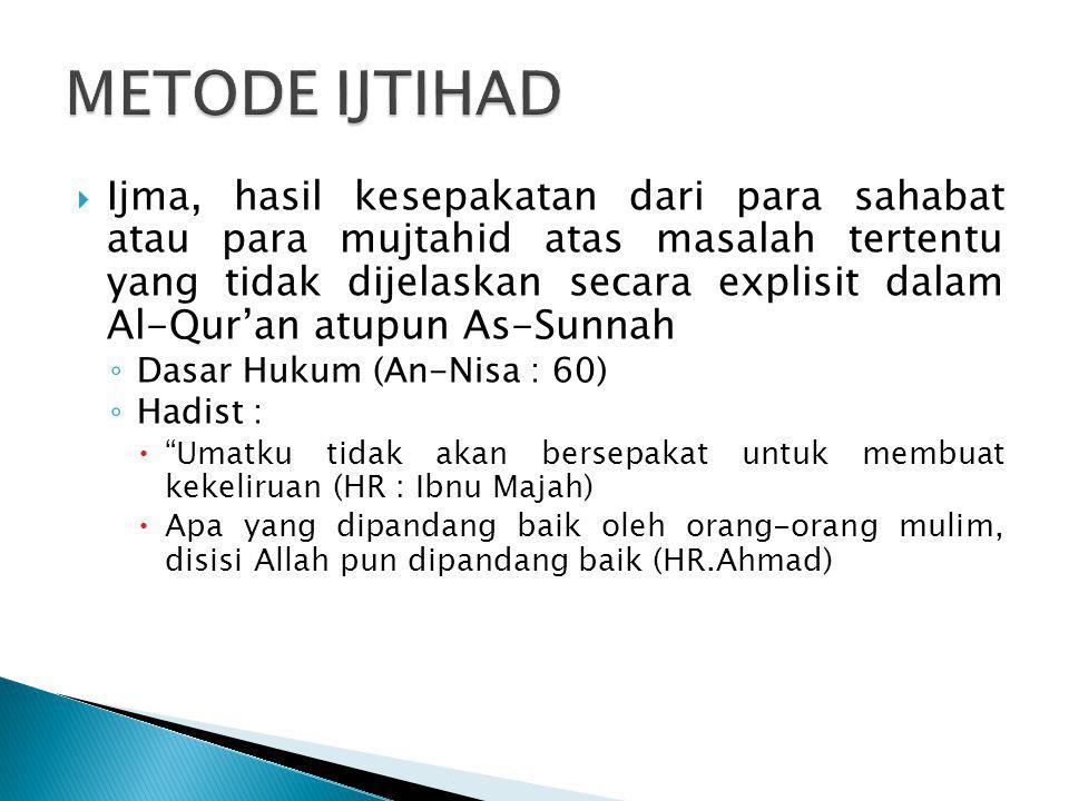  Ijma, hasil kesepakatan dari para sahabat atau para mujtahid atas masalah tertentu yang tidak dijelaskan secara explisit dalam Al-Qur'an atupun As-S
