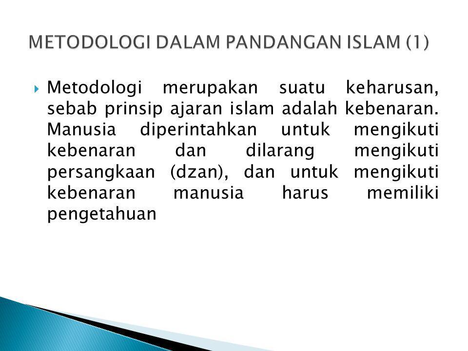  Metodologi merupakan suatu keharusan, sebab prinsip ajaran islam adalah kebenaran. Manusia diperintahkan untuk mengikuti kebenaran dan dilarang meng