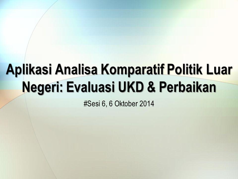 Aplikasi Analisa Komparatif Politik Luar Negeri: Evaluasi UKD & Perbaikan #Sesi 6, 6 Oktober 2014
