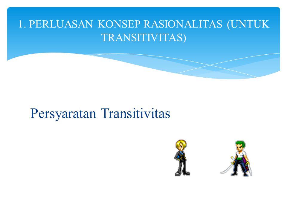 Persyaratan Transitivitas 1. PERLUASAN KONSEP RASIONALITAS (UNTUK TRANSITIVITAS)
