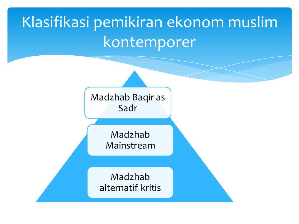 Klasifikasi pemikiran ekonom muslim kontemporer Madzhab Baqir as Sadr Madzhab Mainstream Madzhab alternatif kritis