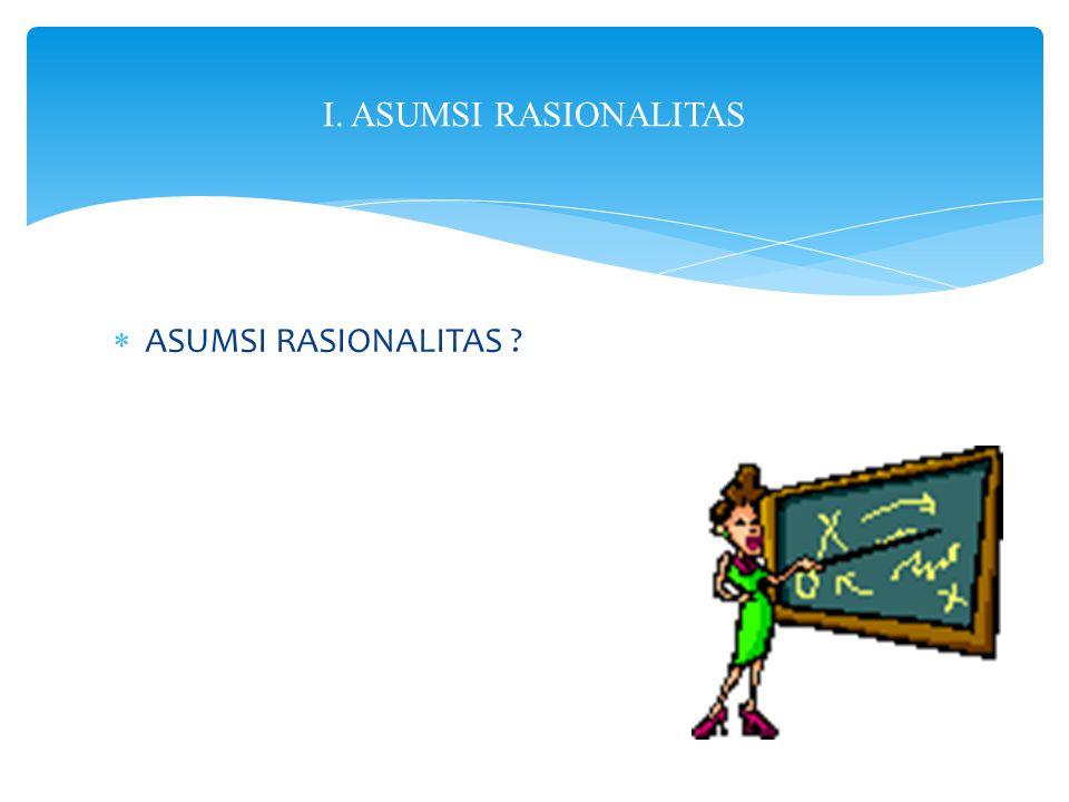  ASUMSI RASIONALITAS ? I. ASUMSI RASIONALITAS