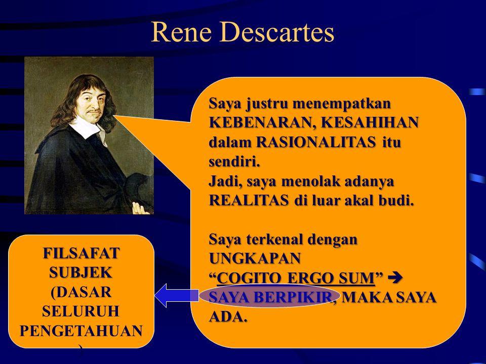 Rene Descartes Saya justru menempatkan KEBENARAN, KESAHIHAN dalam RASIONALITAS itu sendiri. Jadi, saya menolak adanya REALITAS di luar akal budi. Saya