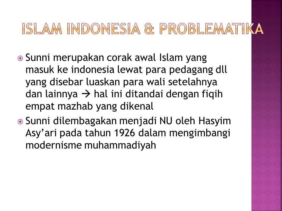  Sunni merupakan corak awal Islam yang masuk ke indonesia lewat para pedagang dll yang disebar luaskan para wali setelahnya dan lainnya  hal ini ditandai dengan fiqih empat mazhab yang dikenal  Sunni dilembagakan menjadi NU oleh Hasyim Asy'ari pada tahun 1926 dalam mengimbangi modernisme muhammadiyah
