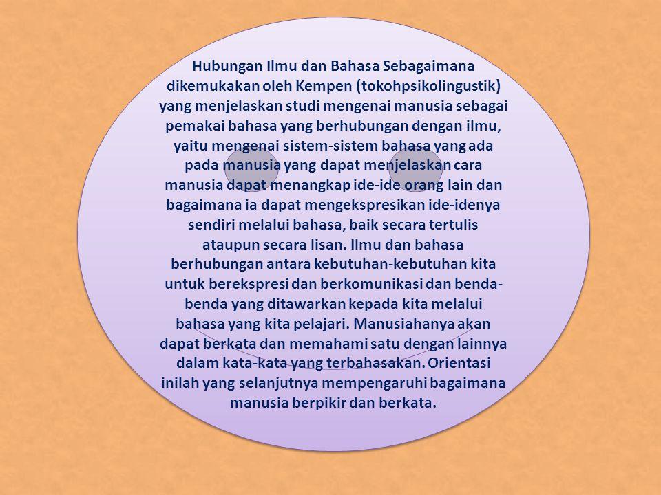 Hubungan Ilmu dan Bahasa Sebagaimana dikemukakan oleh Kempen (tokohpsikolingustik) yang menjelaskan studi mengenai manusia sebagai pemakai bahasa yang berhubungan dengan ilmu, yaitu mengenai sistem-sistem bahasa yang ada pada manusia yang dapat menjelaskan cara manusia dapat menangkap ide-ide orang lain dan bagaimana ia dapat mengekspresikan ide-idenya sendiri melalui bahasa, baik secara tertulis ataupun secara lisan.