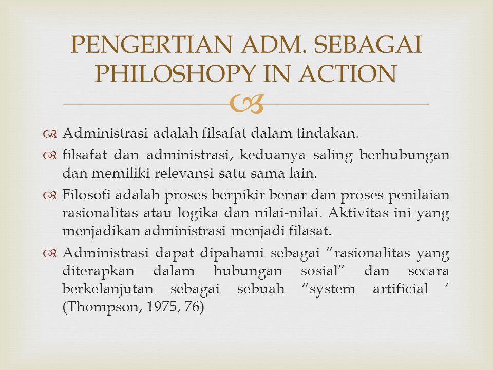   Administrasi adalah filsafat dalam tindakan.  filsafat dan administrasi, keduanya saling berhubungan dan memiliki relevansi satu sama lain.  Fil
