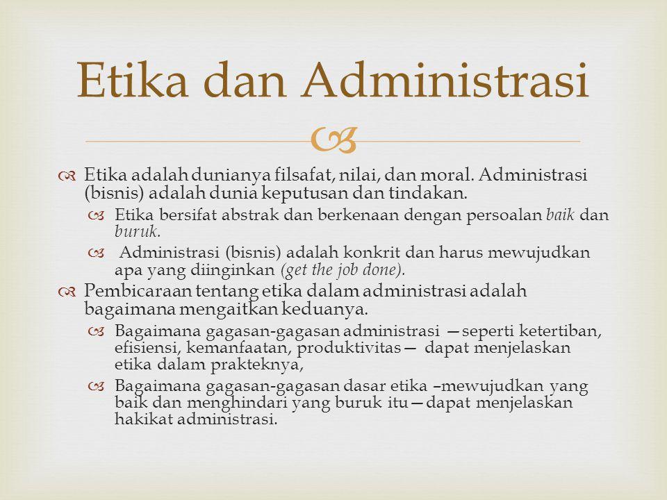  Etika dan Administrasi  Etika adalah dunianya filsafat, nilai, dan moral. Administrasi (bisnis) adalah dunia keputusan dan tindakan.  Etika bersif