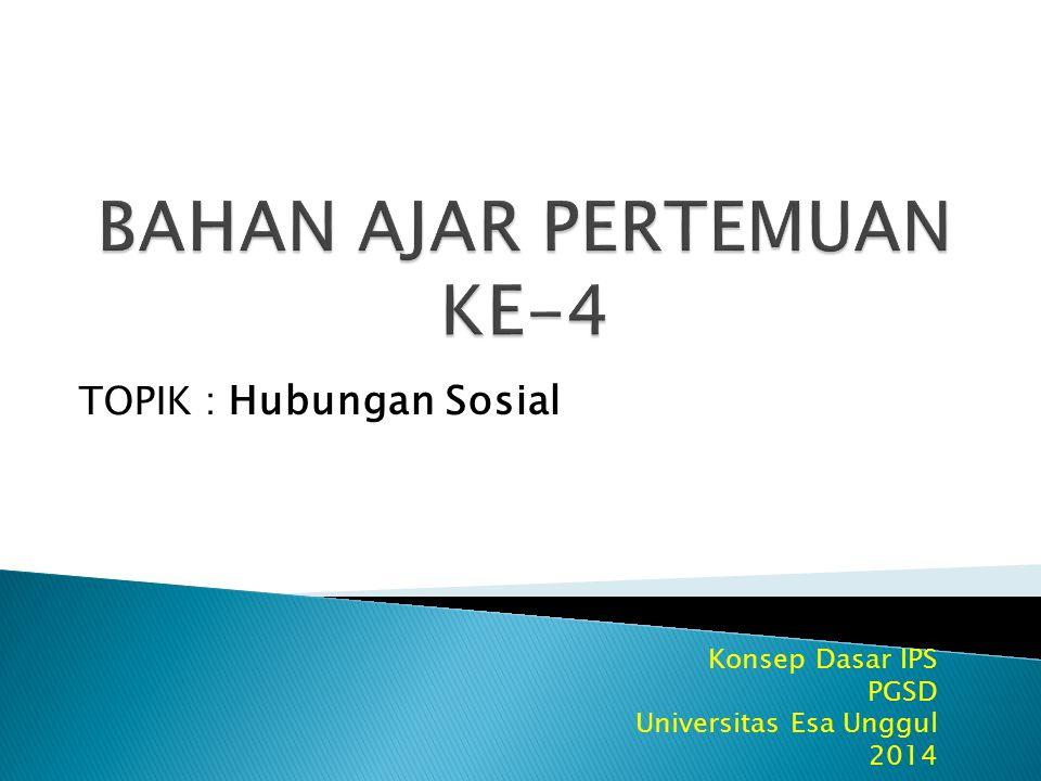 Konsep Dasar IPS PGSD Universitas Esa Unggul 2014 TOPIK : Hubungan Sosial