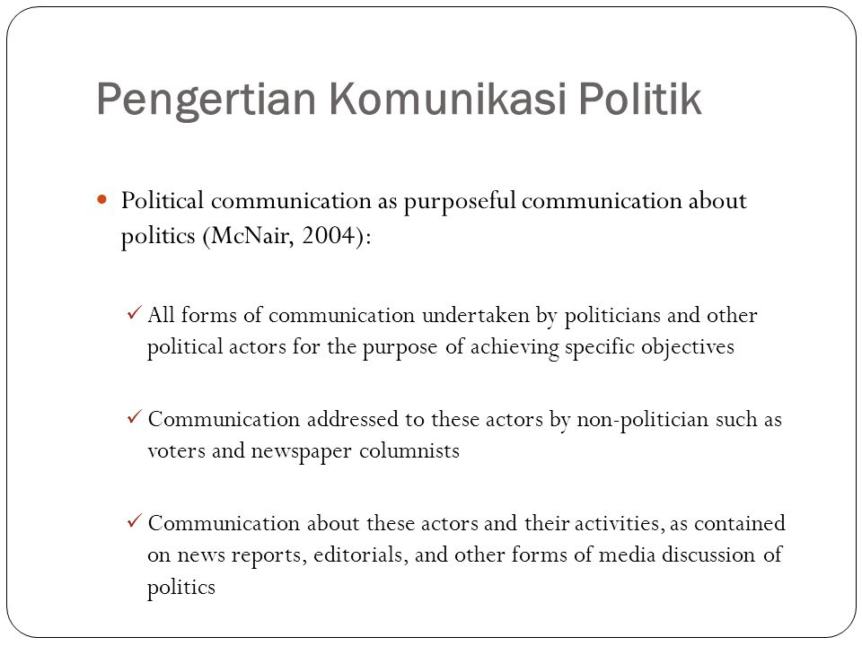 Pengertian Komunikasi Politik Political communication as purposeful communication about politics (McNair, 2004): All forms of communication undertaken