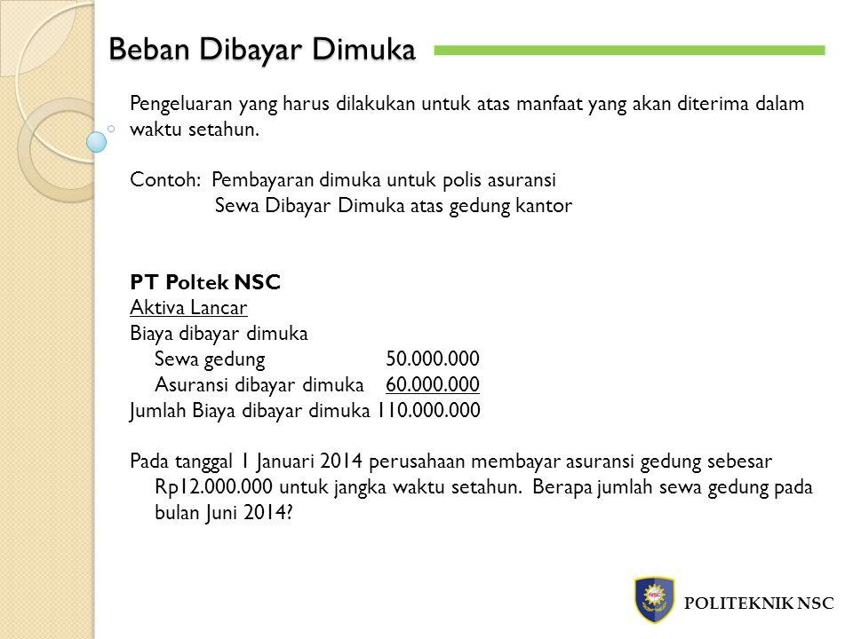 Beban Dibayar Dimuka POLITEKNIK NSC Pengeluaran yang harus dilakukan untuk atas manfaat yang akan diterima dalam waktu setahun. Contoh: Pembayaran dim