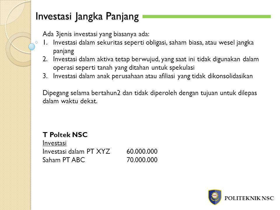 Investasi Jangka Panjang POLITEKNIK NSC Ada 3jenis investasi yang biasanya ada: 1.Investasi dalam sekuritas seperti obligasi, saham biasa, atau wesel