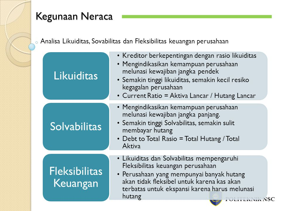 Kegunaan Neraca POLITEKNIK NSC Analisa Likuiditas, Sovabilitas dan Fleksibilitas keuangan perusahaan Kreditor berkepentingan dengan rasio likuiditas M
