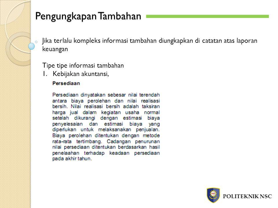 Pengungkapan Tambahan POLITEKNIK NSC Jika terlalu kompleks informasi tambahan diungkapkan di catatan atas laporan keuangan Tipe tipe informasi tambaha