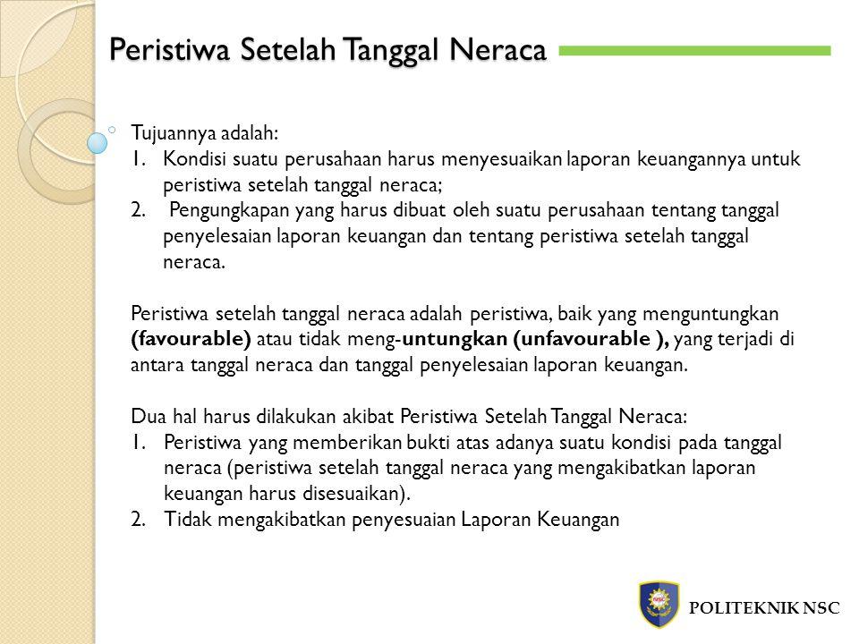 Peristiwa Setelah Tanggal Neraca POLITEKNIK NSC Tujuannya adalah: 1.Kondisi suatu perusahaan harus menyesuaikan laporan keuangannya untuk peristiwa se