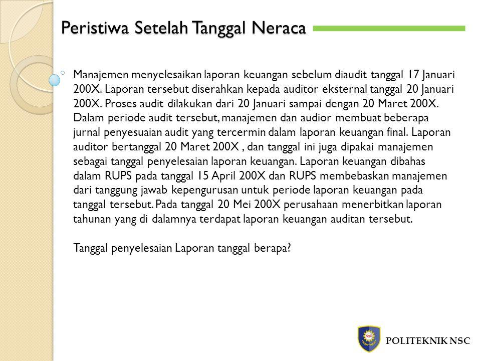 Peristiwa Setelah Tanggal Neraca POLITEKNIK NSC Manajemen menyelesaikan laporan keuangan sebelum diaudit tanggal 17 Januari 200X. Laporan tersebut dis