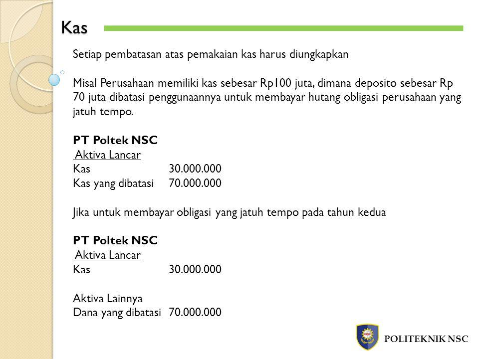 Kas POLITEKNIK NSC Setiap pembatasan atas pemakaian kas harus diungkapkan Misal Perusahaan memiliki kas sebesar Rp100 juta, dimana deposito sebesar Rp
