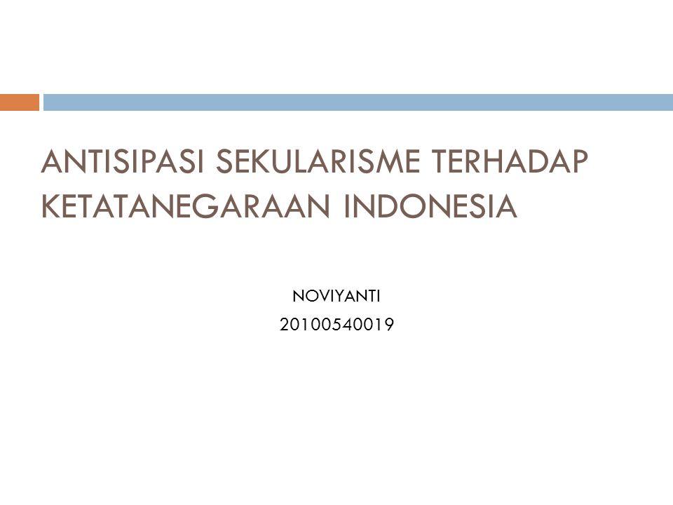 ANTISIPASI SEKULARISME TERHADAP KETATANEGARAAN INDONESIA NOVIYANTI 20100540019