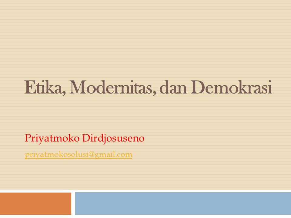 Etika, Modernitas, dan Demokrasi Priyatmoko Dirdjosuseno priyatmokosolusi@gmail.com