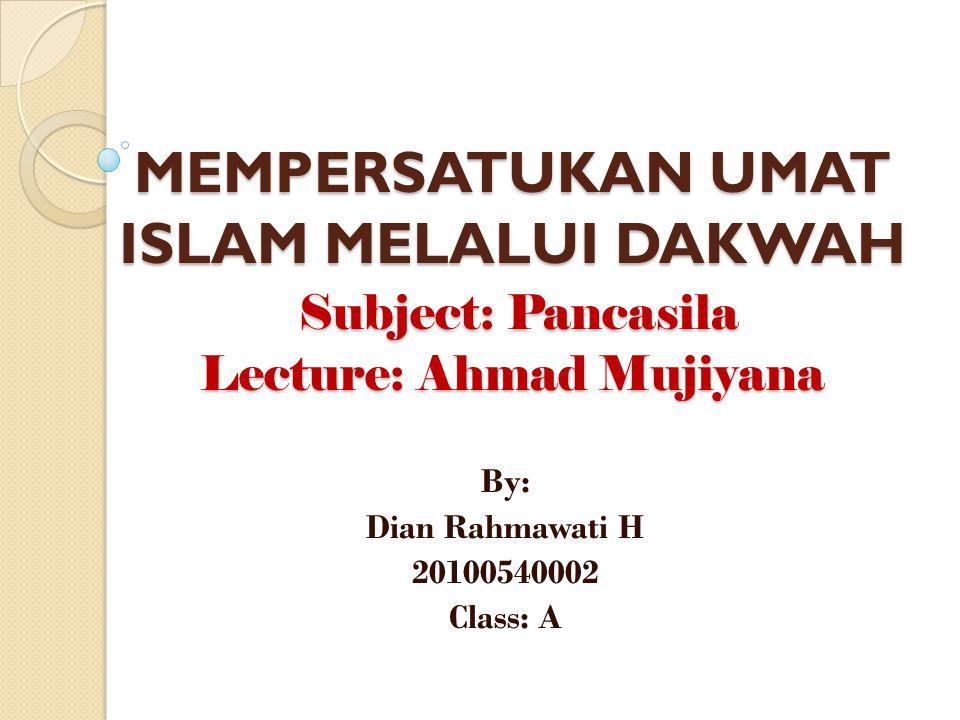 MEMPERSATUKAN UMAT ISLAM MELALUI DAKWAH Subject: Pancasila Lecture: Ahmad Mujiyana By: Dian Rahmawati H 20100540002 Class: A
