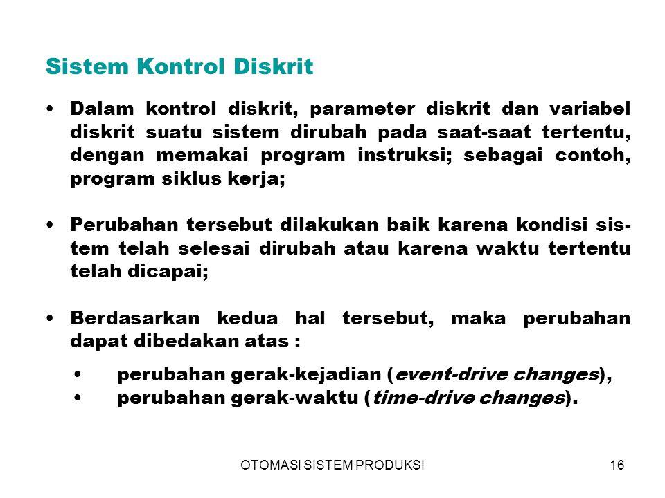 OTOMASI SISTEM PRODUKSI16 Sistem Kontrol Diskrit Dalam kontrol diskrit, parameter diskrit dan variabel diskrit suatu sistem dirubah pada saat-saat ter