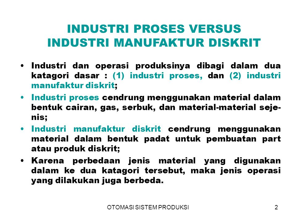 OTOMASI SISTEM PRODUKSI2 INDUSTRI PROSES VERSUS INDUSTRI MANUFAKTUR DISKRIT Industri dan operasi produksinya dibagi dalam dua katagori dasar : (1) ind