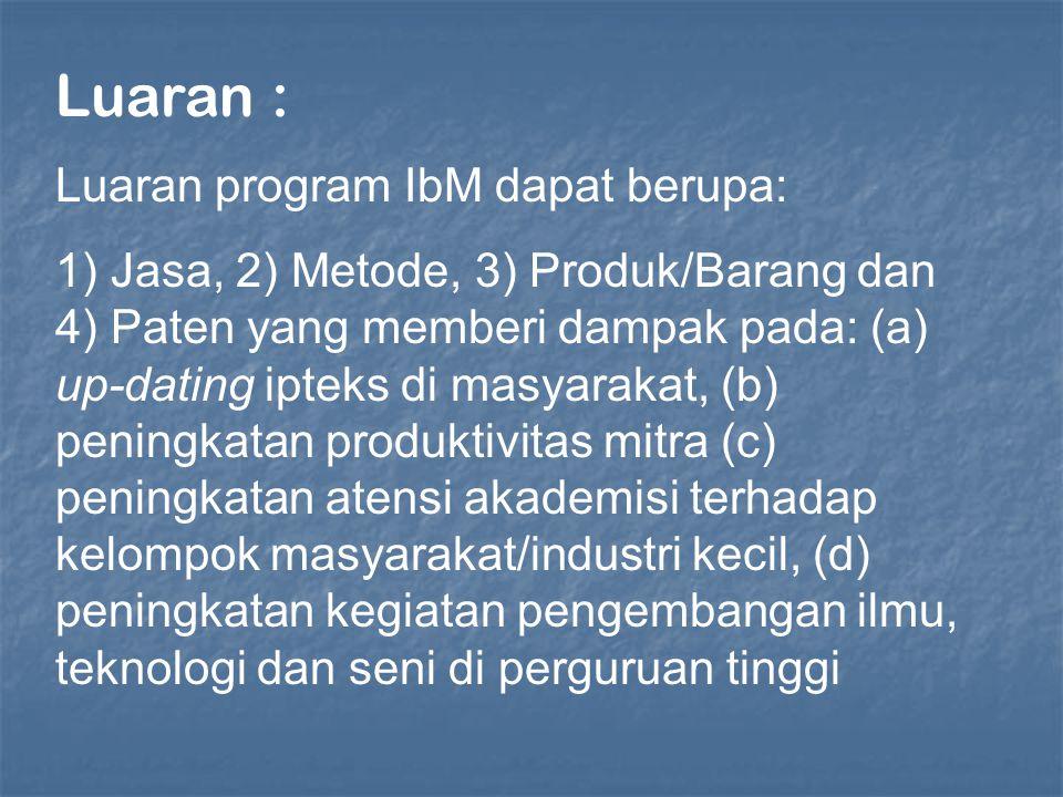Luaran : Luaran program IbM dapat berupa: 1) Jasa, 2) Metode, 3) Produk/Barang dan 4) Paten yang memberi dampak pada: (a) up-dating ipteks di masyarak