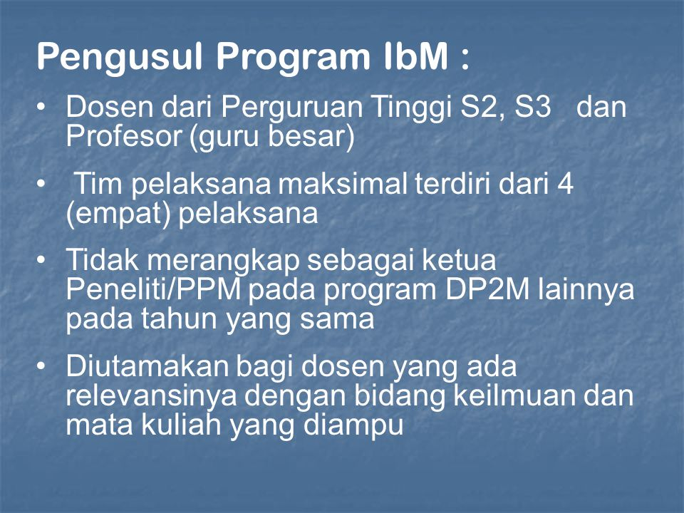 Pengusul Program IbM : Dosen dari Perguruan Tinggi S2, S3 dan Profesor (guru besar) Tim pelaksana maksimal terdiri dari 4 (empat) pelaksana Tidak merangkap sebagai ketua Peneliti/PPM pada program DP2M lainnya pada tahun yang sama Diutamakan bagi dosen yang ada relevansinya dengan bidang keilmuan dan mata kuliah yang diampu