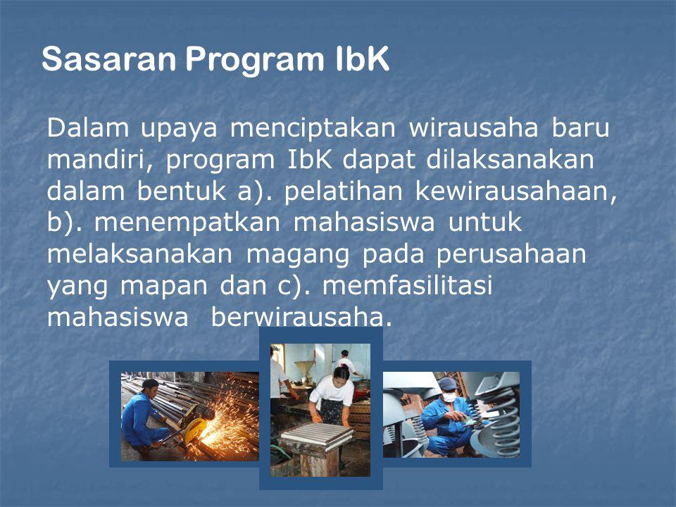 Sasaran Program IbK Dalam upaya menciptakan wirausaha baru mandiri, program IbK dapat dilaksanakan dalam bentuk a). pelatihan kewirausahaan, b). menem