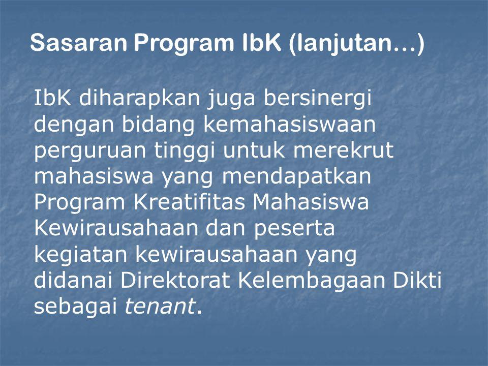 Sasaran Program IbK (lanjutan…) IbK diharapkan juga bersinergi dengan bidang kemahasiswaan perguruan tinggi untuk merekrut mahasiswa yang mendapatkan Program Kreatifitas Mahasiswa Kewirausahaan dan peserta kegiatan kewirausahaan yang didanai Direktorat Kelembagaan Dikti sebagai tenant.