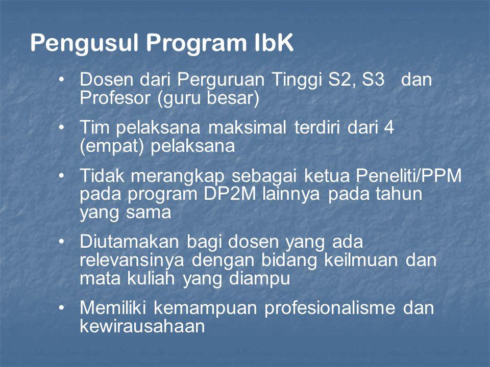 Pengusul Program IbK Dosen dari Perguruan Tinggi S2, S3 dan Profesor (guru besar) Tim pelaksana maksimal terdiri dari 4 (empat) pelaksana Tidak merangkap sebagai ketua Peneliti/PPM pada program DP2M lainnya pada tahun yang sama Diutamakan bagi dosen yang ada relevansinya dengan bidang keilmuan dan mata kuliah yang diampu Memiliki kemampuan profesionalisme dan kewirausahaan