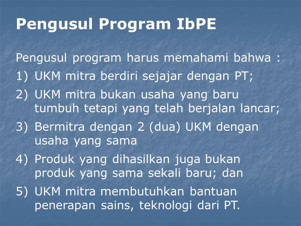 Pengusul Program IbPE Pengusul program harus memahami bahwa : 1)UKM mitra berdiri sejajar dengan PT; 2)UKM mitra bukan usaha yang baru tumbuh tetapi yang telah berjalan lancar; 3)Bermitra dengan 2 (dua) UKM dengan usaha yang sama 4)Produk yang dihasilkan juga bukan produk yang sama sekali baru; dan 5)UKM mitra membutuhkan bantuan penerapan sains, teknologi dari PT.
