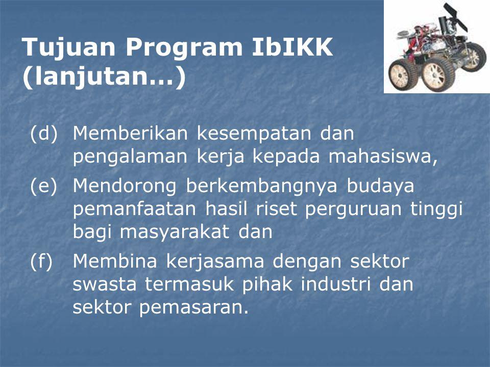 Tujuan Program IbIKK (lanjutan…) (d)Memberikan kesempatan dan pengalaman kerja kepada mahasiswa, (e)Mendorong berkembangnya budaya pemanfaatan hasil riset perguruan tinggi bagi masyarakat dan (f)Membina kerjasama dengan sektor swasta termasuk pihak industri dan sektor pemasaran.