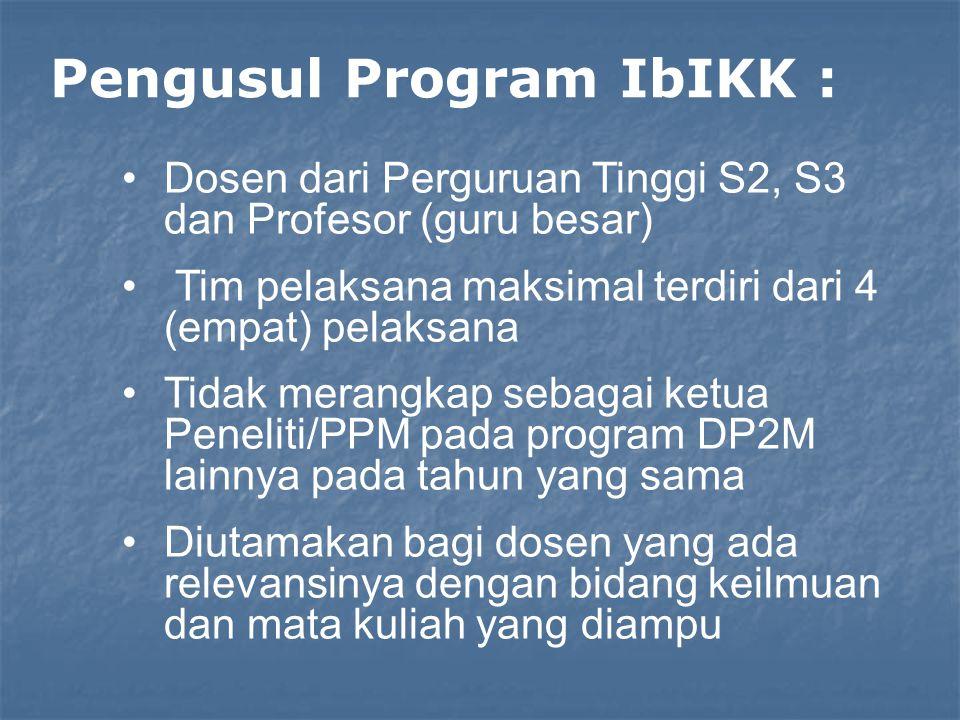 Pengusul Program IbIKK : Dosen dari Perguruan Tinggi S2, S3 dan Profesor (guru besar) Tim pelaksana maksimal terdiri dari 4 (empat) pelaksana Tidak merangkap sebagai ketua Peneliti/PPM pada program DP2M lainnya pada tahun yang sama Diutamakan bagi dosen yang ada relevansinya dengan bidang keilmuan dan mata kuliah yang diampu