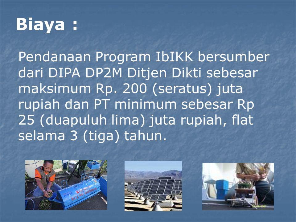 Biaya : Pendanaan Program IbIKK bersumber dari DIPA DP2M Ditjen Dikti sebesar maksimum Rp. 200 (seratus) juta rupiah dan PT minimum sebesar Rp 25 (dua