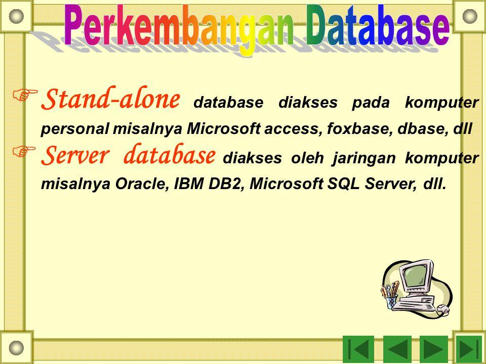  Stand-alone database diakses pada komputer personal misalnya Microsoft access, foxbase, dbase, dll  Server database diakses oleh jaringan komputer misalnya Oracle, IBM DB2, Microsoft SQL Server, dll.