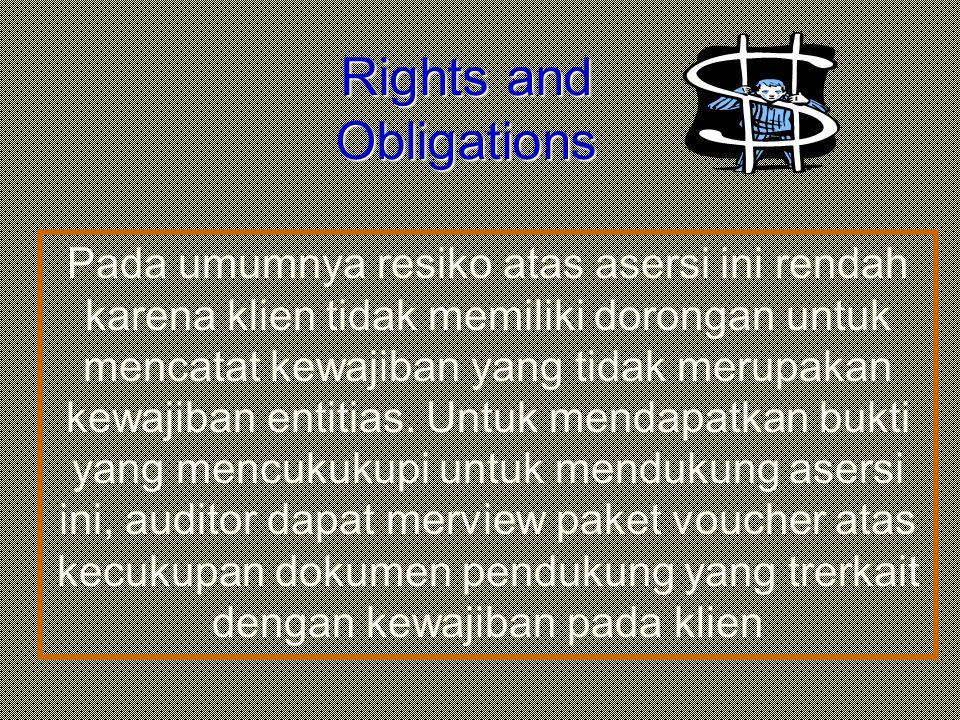 Rights and Obligations Pada umumnya resiko atas asersi ini rendah karena klien tidak memiliki dorongan untuk mencatat kewajiban yang tidak merupakan k