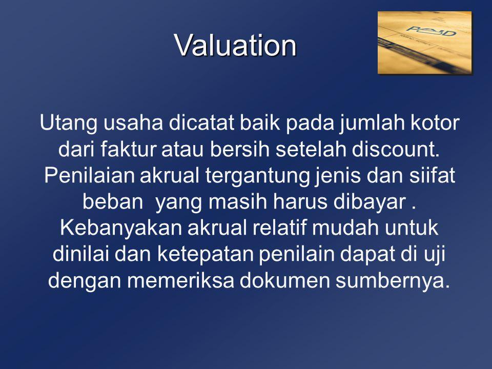 Valuation Utang usaha dicatat baik pada jumlah kotor dari faktur atau bersih setelah discount. Penilaian akrual tergantung jenis dan siifat beban yang