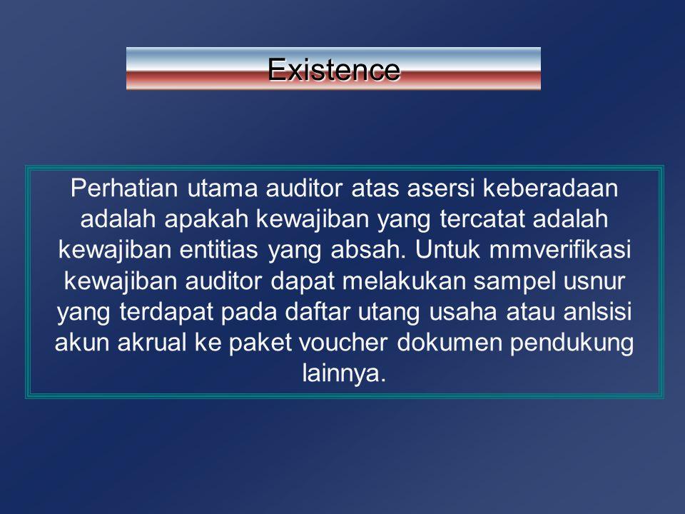 Existence Perhatian utama auditor atas asersi keberadaan adalah apakah kewajiban yang tercatat adalah kewajiban entitias yang absah. Untuk mmverifikas