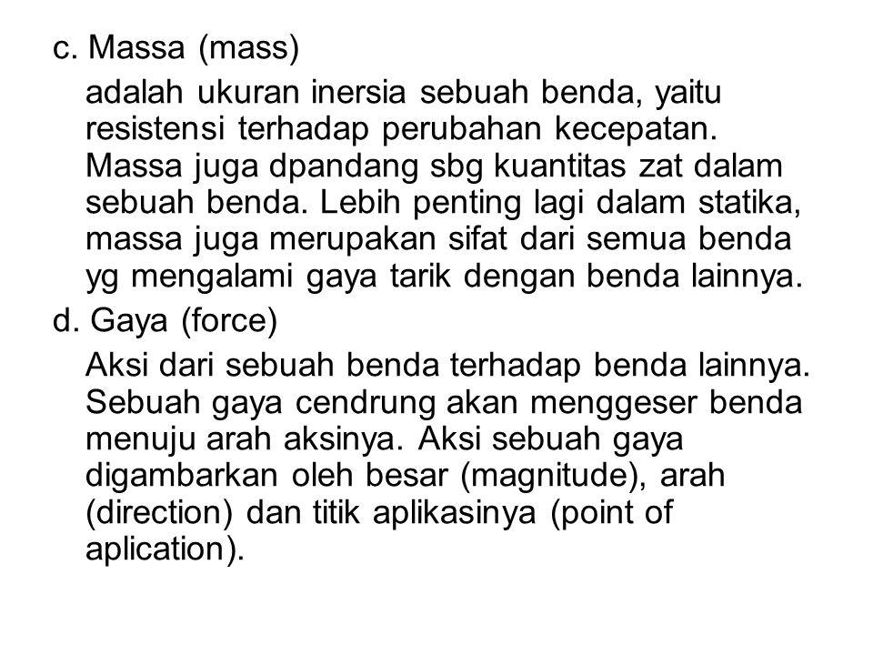 c.Massa (mass) adalah ukuran inersia sebuah benda, yaitu resistensi terhadap perubahan kecepatan.