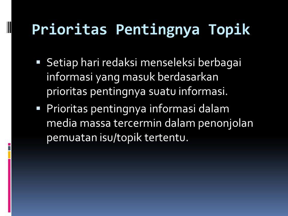 Prioritas Pentingnya Topik  Setiap hari redaksi menseleksi berbagai informasi yang masuk berdasarkan prioritas pentingnya suatu informasi.