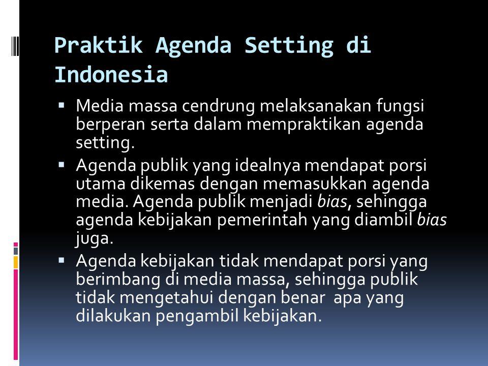 Praktik Agenda Setting di Indonesia  Media massa cendrung melaksanakan fungsi berperan serta dalam mempraktikan agenda setting.