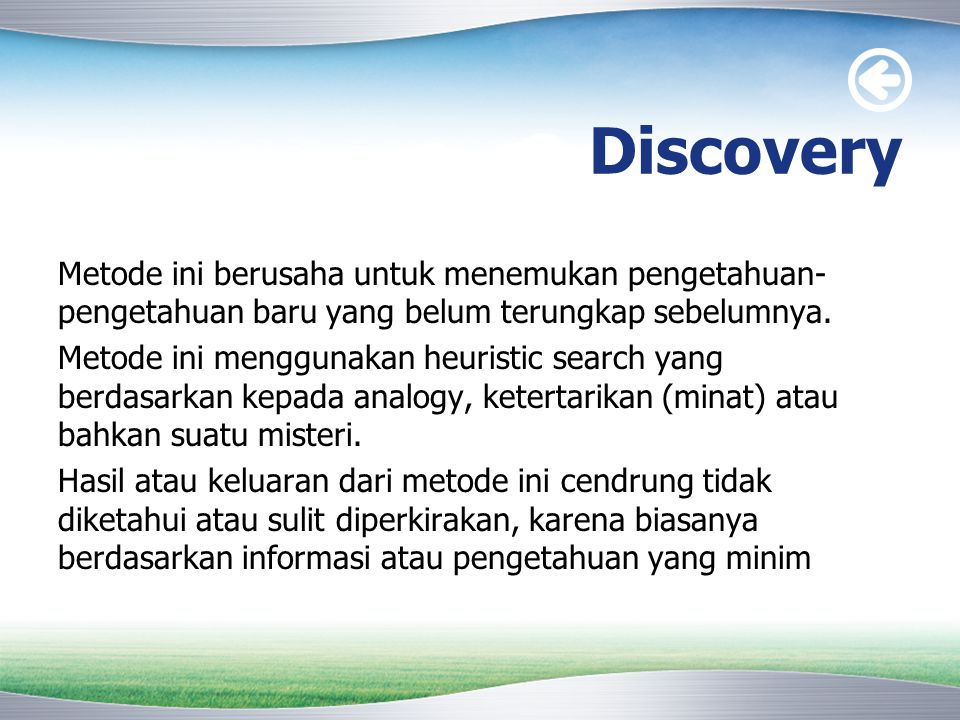 Discovery Metode ini berusaha untuk menemukan pengetahuan- pengetahuan baru yang belum terungkap sebelumnya. Metode ini menggunakan heuristic search y