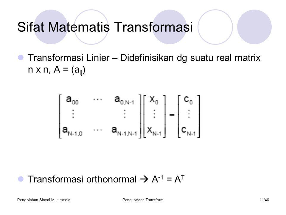 Pengolahan Sinyal MultimediaPengkodean Transform11/46 Sifat Matematis Transformasi Transformasi Linier – Didefinisikan dg suatu real matrix n x n, A = (a ij ) Transformasi orthonormal  A -1 = A T