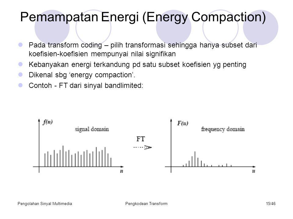 Pengolahan Sinyal MultimediaPengkodean Transform15/46 Pemampatan Energi (Energy Compaction) Pada transform coding – pilih transformasi sehingga hanya subset dari koefisien-koefisien mempunyai nilai signifikan Kebanyakan energi terkandung pd satu subset koefisien yg penting Dikenal sbg 'energy compaction'.