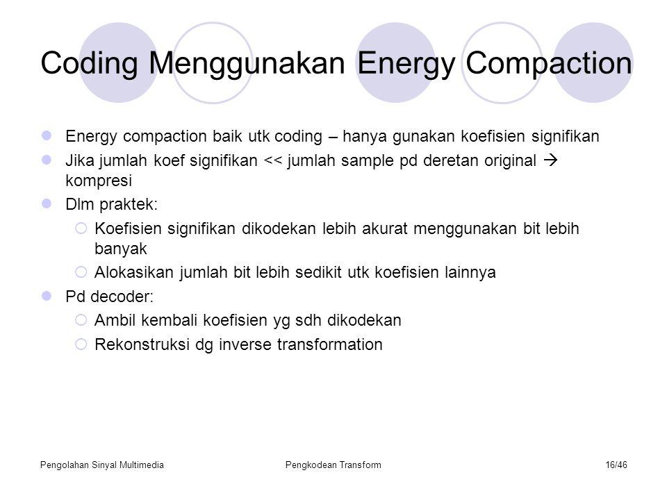 Pengolahan Sinyal MultimediaPengkodean Transform16/46 Coding Menggunakan Energy Compaction Energy compaction baik utk coding – hanya gunakan koefisien signifikan Jika jumlah koef signifikan << jumlah sample pd deretan original  kompresi Dlm praktek:  Koefisien signifikan dikodekan lebih akurat menggunakan bit lebih banyak  Alokasikan jumlah bit lebih sedikit utk koefisien lainnya Pd decoder:  Ambil kembali koefisien yg sdh dikodekan  Rekonstruksi dg inverse transformation