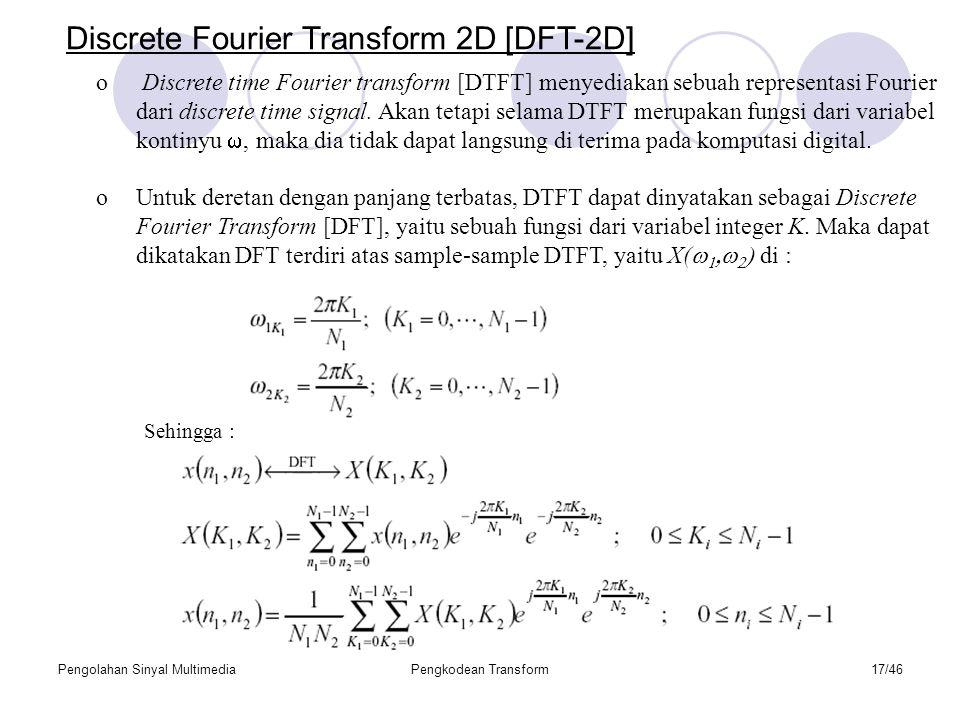 Pengolahan Sinyal MultimediaPengkodean Transform17/46 Discrete Fourier Transform 2D [DFT-2D] o Discrete time Fourier transform [DTFT] menyediakan sebuah representasi Fourier dari discrete time signal.