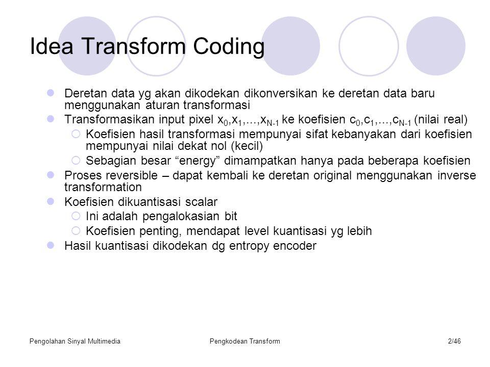 Pengolahan Sinyal MultimediaPengkodean Transform2/46 Idea Transform Coding Deretan data yg akan dikodekan dikonversikan ke deretan data baru menggunakan aturan transformasi Transformasikan input pixel x 0,x 1,...,x N-1 ke koefisien c 0,c 1,...,c N-1 (nilai real)  Koefisien hasil transformasi mempunyai sifat kebanyakan dari koefisien mempunyai nilai dekat nol (kecil)  Sebagian besar energy dimampatkan hanya pada beberapa koefisien Proses reversible – dapat kembali ke deretan original menggunakan inverse transformation Koefisien dikuantisasi scalar  Ini adalah pengalokasian bit  Koefisien penting, mendapat level kuantisasi yg lebih Hasil kuantisasi dikodekan dg entropy encoder