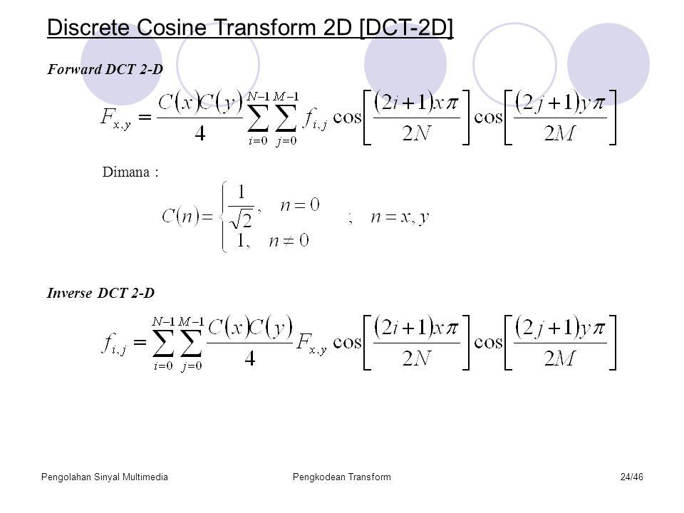 Pengolahan Sinyal MultimediaPengkodean Transform24/46 Discrete Cosine Transform 2D [DCT-2D] Forward DCT 2-D Inverse DCT 2-D Dimana :
