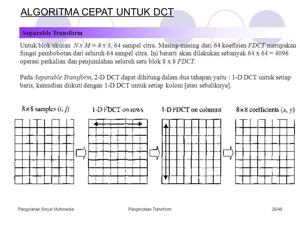 Pengolahan Sinyal MultimediaPengkodean Transform26/46 ALGORITMA CEPAT UNTUK DCT Separable Transform Untuk blok ukuran N x M = 8 x 8, 64 sampel citra.